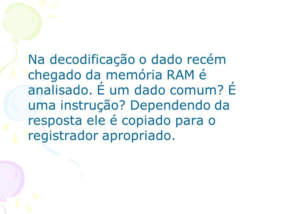 Na decodificação o dado recém chegado da memória RAM é analisado