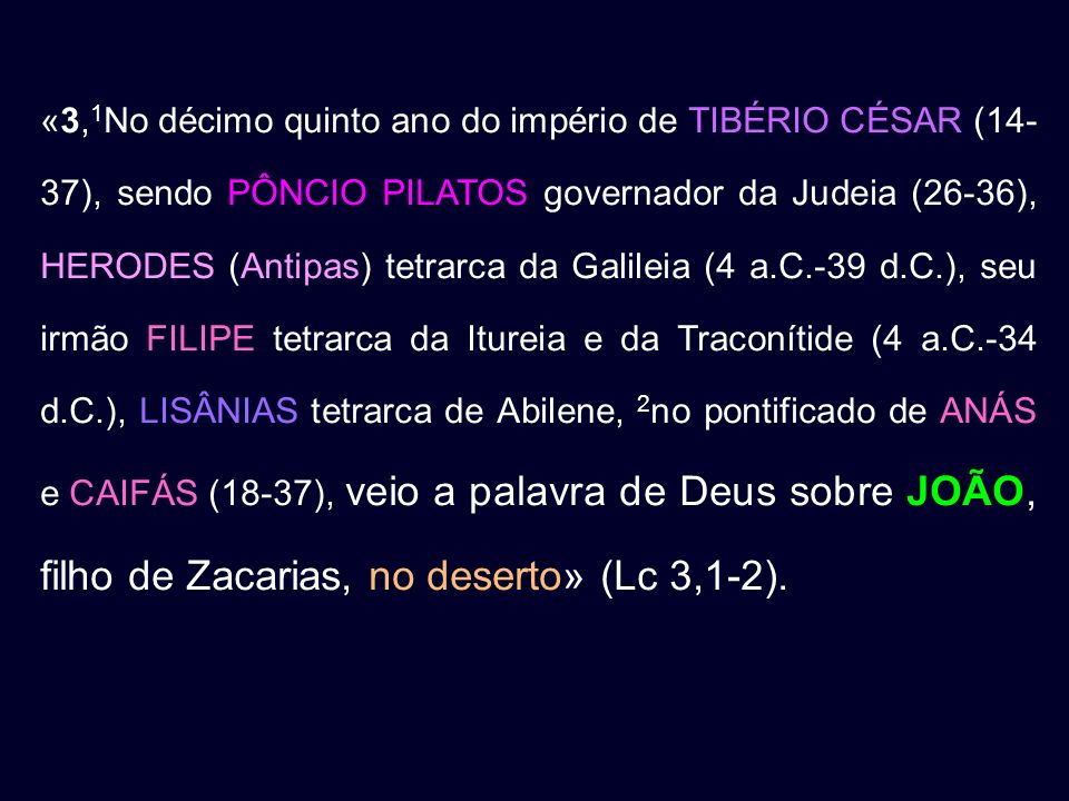 «3,1No décimo quinto ano do império de TIBÉRIO CÉSAR (14-37), sendo PÔNCIO PILATOS governador da Judeia (26-36), HERODES (Antipas) tetrarca da Galileia (4 a.C.-39 d.C.), seu irmão FILIPE tetrarca da Itureia e da Traconítide (4 a.C.-34 d.C.), LISÂNIAS tetrarca de Abilene, 2no pontificado de ANÁS e CAIFÁS (18-37), veio a palavra de Deus sobre JOÃO, filho de Zacarias, no deserto» (Lc 3,1-2).