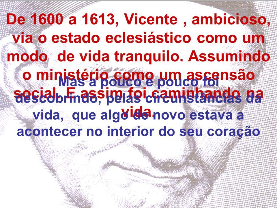 De 1600 a 1613, Vicente , ambicioso, via o estado eclesiástico como um modo de vida tranquilo. Assumindo o ministério como um ascensão social. E assim foi caminhando na vida.
