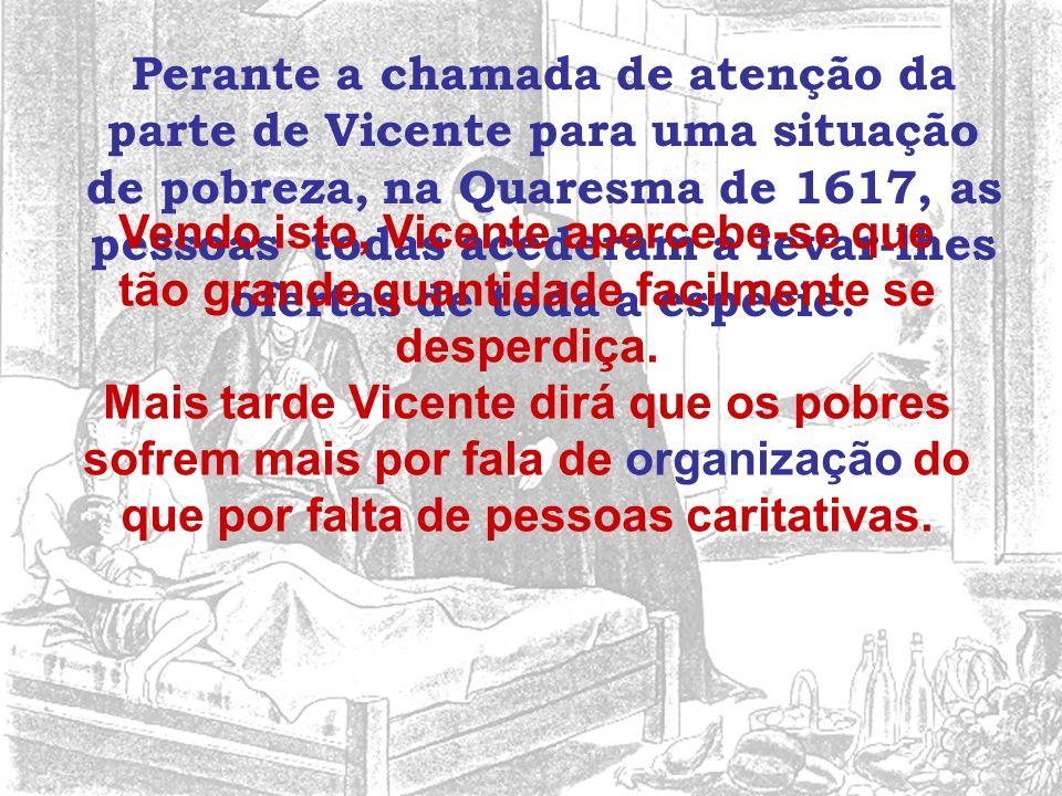 Perante a chamada de atenção da parte de Vicente para uma situação de pobreza, na Quaresma de 1617, as pessoas todas acederam a levar-lhes ofertas de toda a espécie.