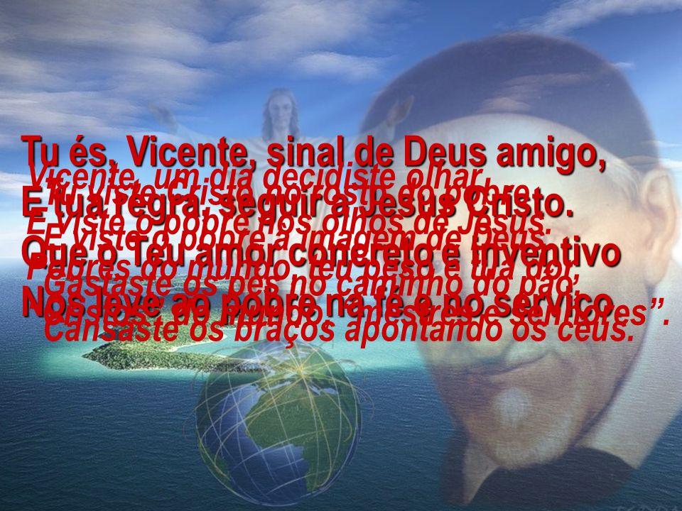 Tu és, Vicente, sinal de Deus amigo, E tua regra, seguir a Jesus Cristo. Que o Teu amor concreto e inventivo Nos leve ao pobre na fé e no serviço.