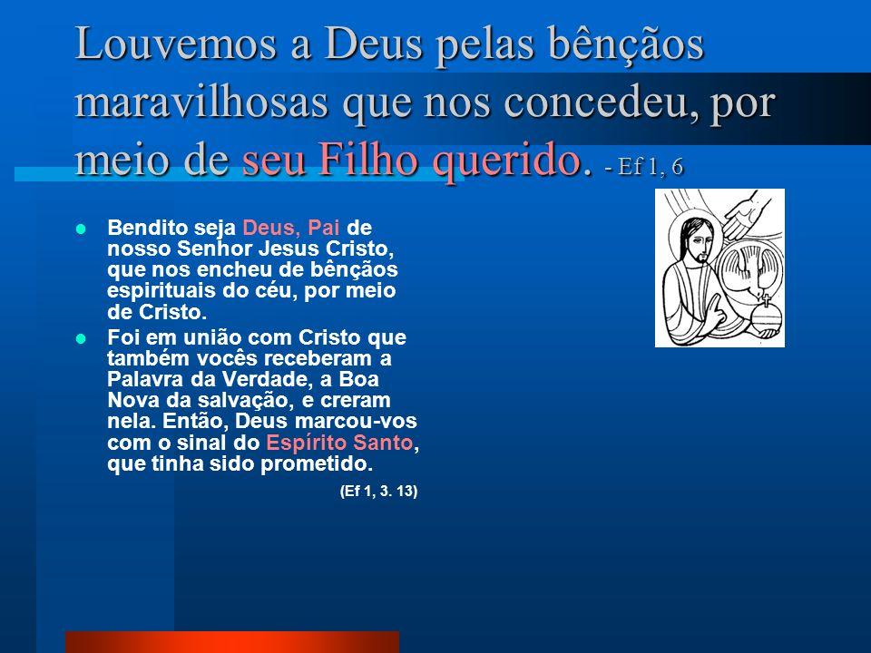 Louvemos a Deus pelas bênçãos maravilhosas que nos concedeu, por meio de seu Filho querido. - Ef 1, 6