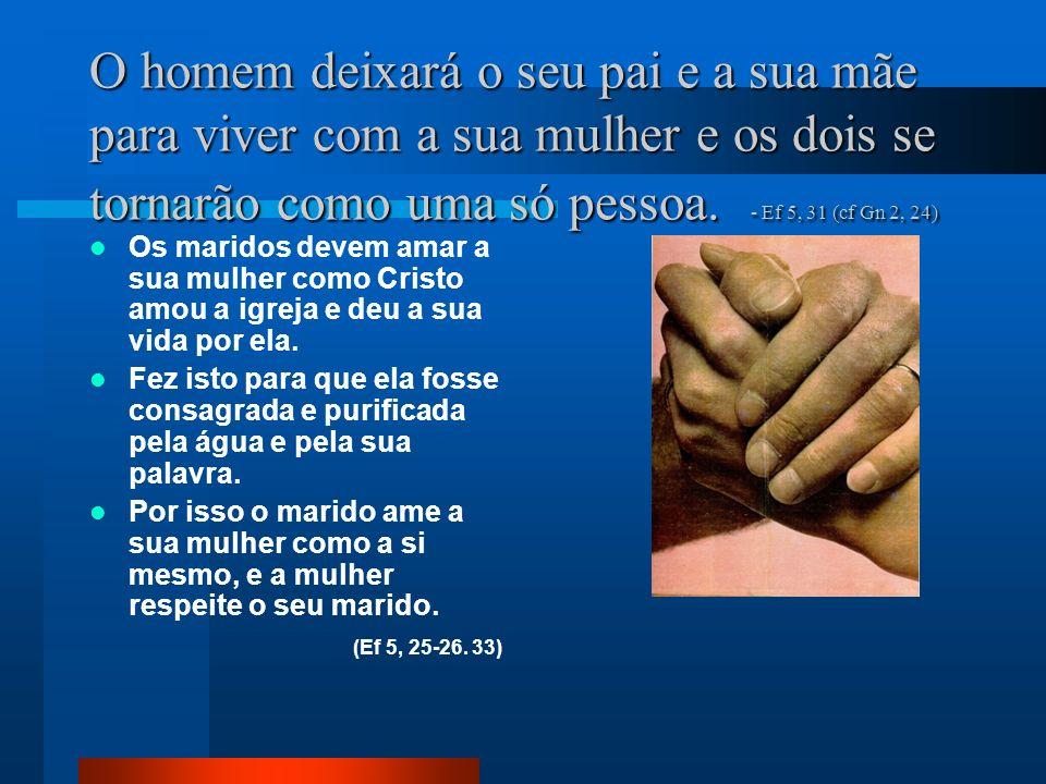 O homem deixará o seu pai e a sua mãe para viver com a sua mulher e os dois se tornarão como uma só pessoa. - Ef 5, 31 (cf Gn 2, 24)
