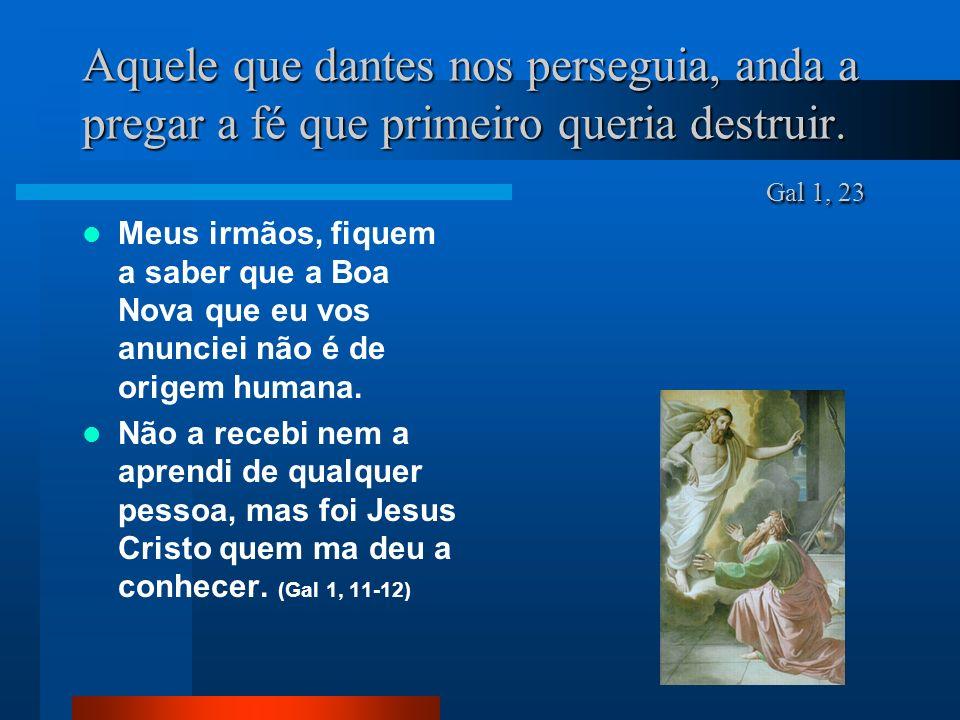Aquele que dantes nos perseguia, anda a pregar a fé que primeiro queria destruir. Gal 1, 23