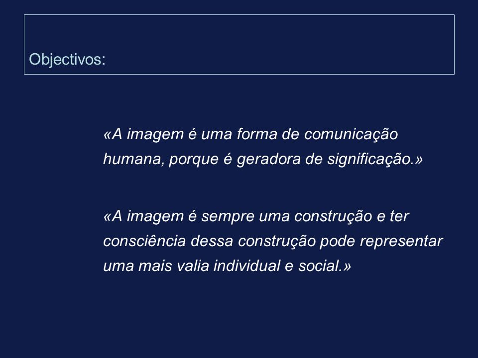 Objectivos: «A imagem é uma forma de comunicação humana, porque é geradora de significação.»