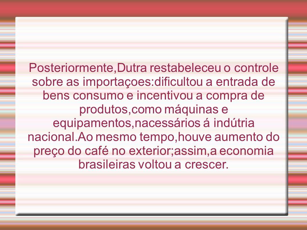 Posteriormente,Dutra restabeleceu o controle sobre as importaçoes:dificultou a entrada de bens consumo e incentivou a compra de produtos,como máquinas e equipamentos,nacessários á indútria nacional.Ao mesmo tempo,houve aumento do preço do café no exterior;assim,a economia brasileiras voltou a crescer.