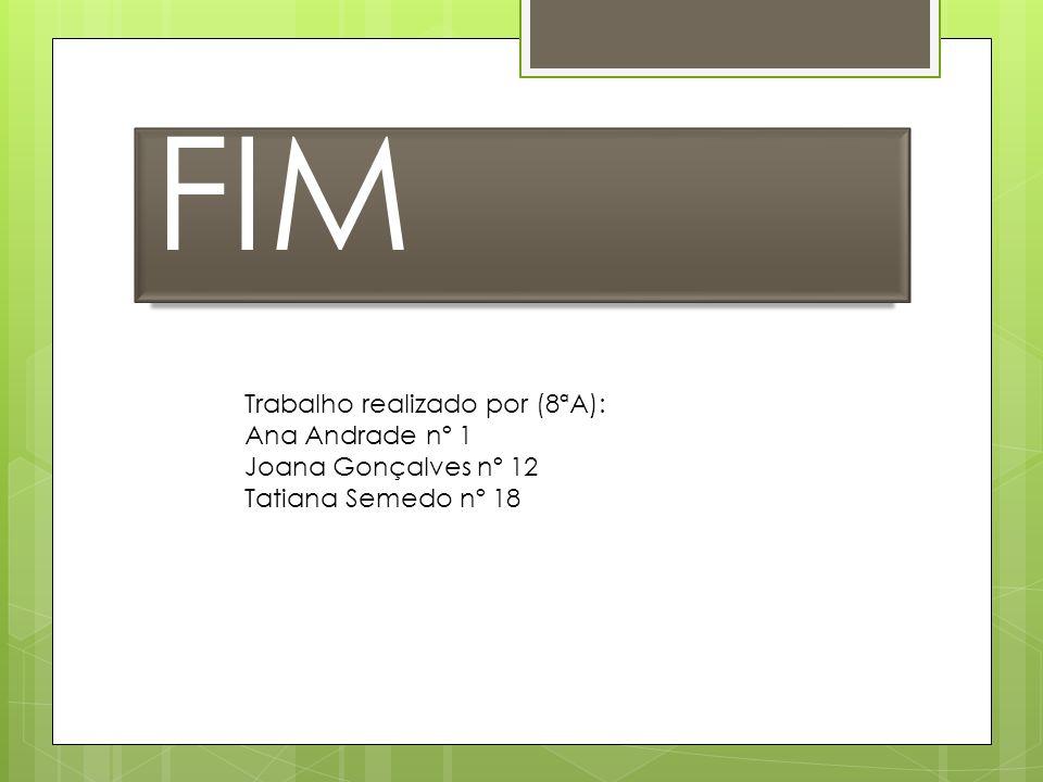 FIM Trabalho realizado por (8ªA): Ana Andrade nº 1