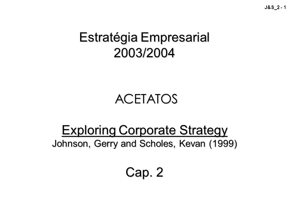 Estratégia Empresarial 2003/2004 ACETATOS Exploring Corporate Strategy Johnson, Gerry and Scholes, Kevan (1999) Cap.