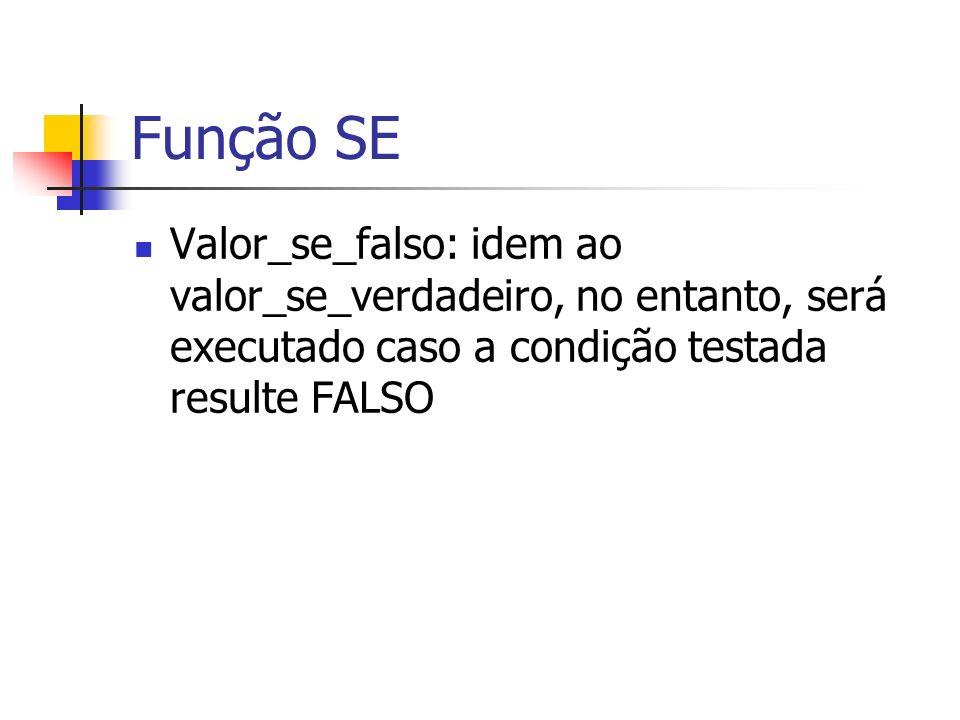 Função SE Valor_se_falso: idem ao valor_se_verdadeiro, no entanto, será executado caso a condição testada resulte FALSO.