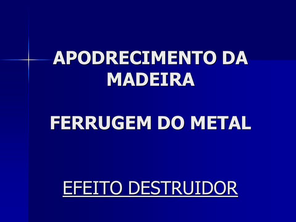 APODRECIMENTO DA MADEIRA FERRUGEM DO METAL EFEITO DESTRUIDOR