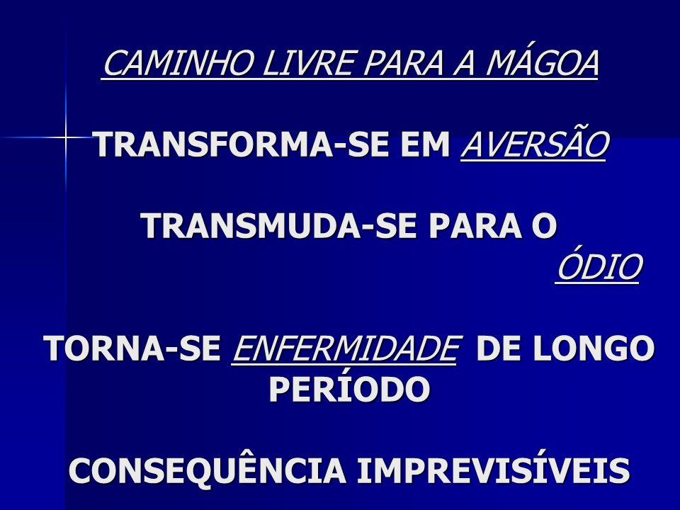 CAMINHO LIVRE PARA A MÁGOA TRANSFORMA-SE EM AVERSÃO TRANSMUDA-SE PARA O ÓDIO TORNA-SE ENFERMIDADE DE LONGO PERÍODO CONSEQUÊNCIA IMPREVISÍVEIS