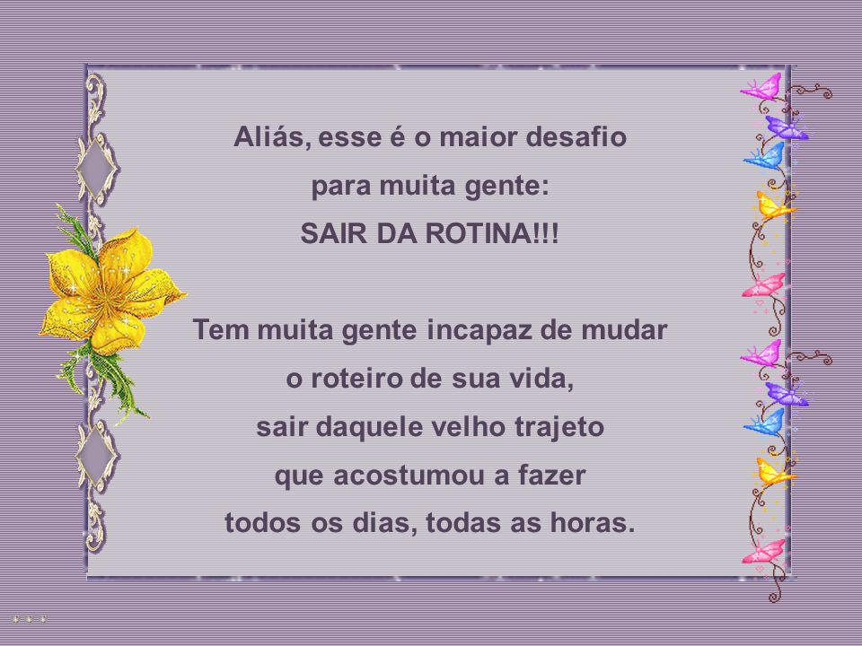 Aliás, esse é o maior desafio para muita gente: SAIR DA ROTINA!!!