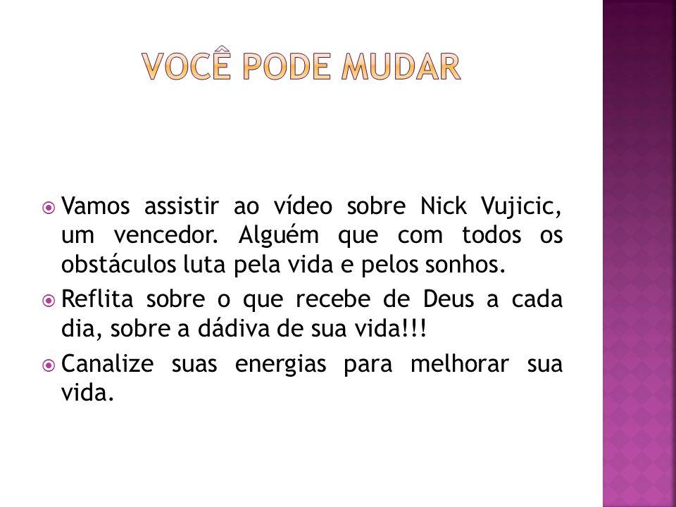 Você pode mudarVamos assistir ao vídeo sobre Nick Vujicic, um vencedor. Alguém que com todos os obstáculos luta pela vida e pelos sonhos.