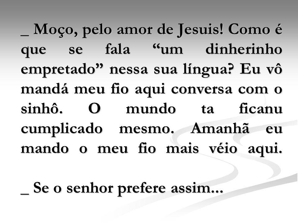 _ Moço, pelo amor de Jesuis
