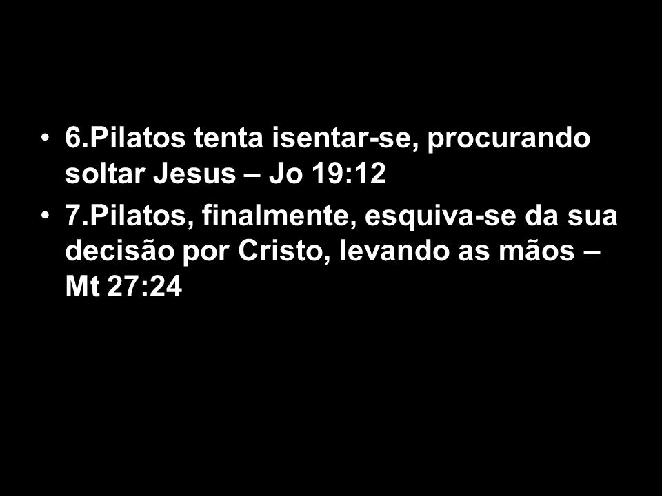 6.Pilatos tenta isentar-se, procurando soltar Jesus – Jo 19:12