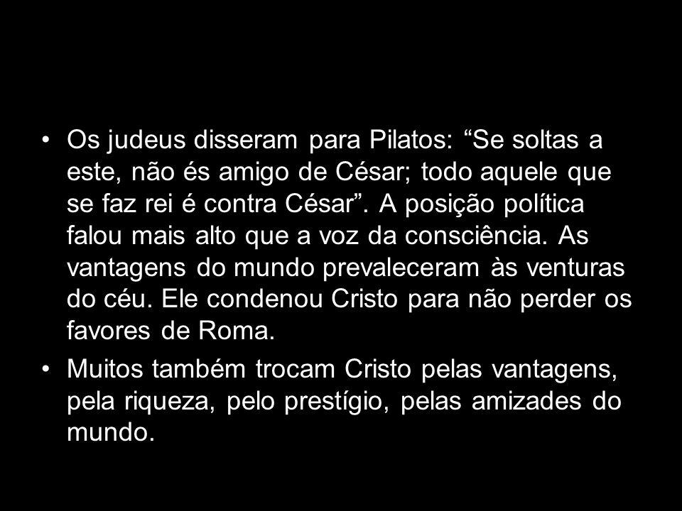 Os judeus disseram para Pilatos: Se soltas a este, não és amigo de César; todo aquele que se faz rei é contra César . A posição política falou mais alto que a voz da consciência. As vantagens do mundo prevaleceram às venturas do céu. Ele condenou Cristo para não perder os favores de Roma.