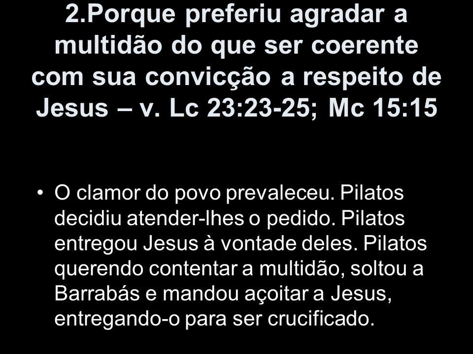 2.Porque preferiu agradar a multidão do que ser coerente com sua convicção a respeito de Jesus – v. Lc 23:23-25; Mc 15:15