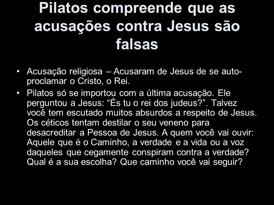 Pilatos compreende que as acusações contra Jesus são falsas