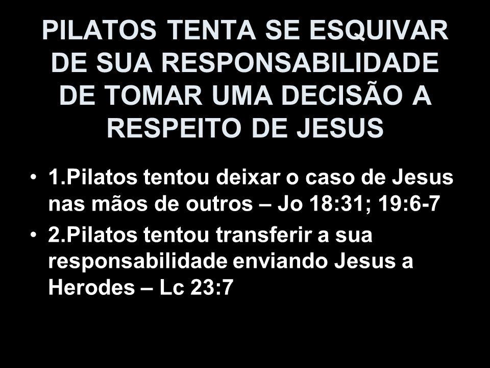 PILATOS TENTA SE ESQUIVAR DE SUA RESPONSABILIDADE DE TOMAR UMA DECISÃO A RESPEITO DE JESUS