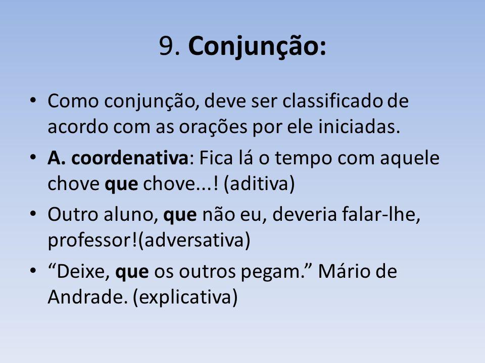 9. Conjunção: Como conjunção, deve ser classificado de acordo com as orações por ele iniciadas.