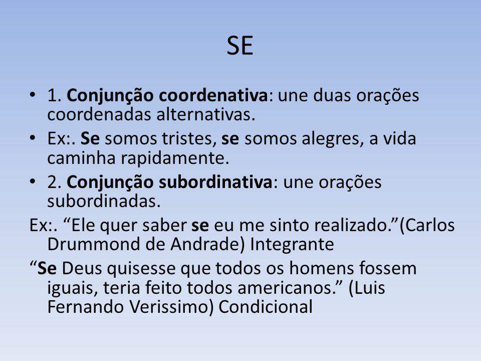 SE 1. Conjunção coordenativa: une duas orações coordenadas alternativas. Ex:. Se somos tristes, se somos alegres, a vida caminha rapidamente.