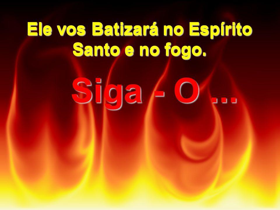 Siga - O ... Ele vos Batizará no Espírito Santo e no fogo.