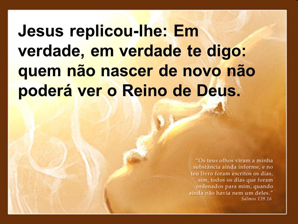 Jesus replicou-lhe: Em verdade, em verdade te digo: quem não nascer de novo não poderá ver o Reino de Deus.