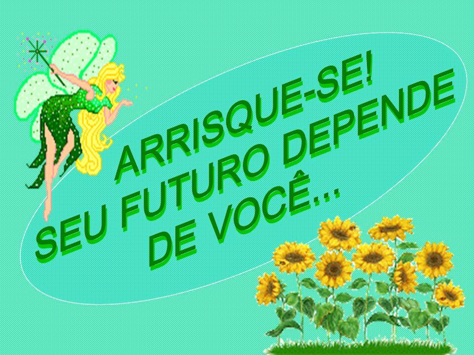 ARRISQUE-SE! SEU FUTURO DEPENDE DE VOCÊ...