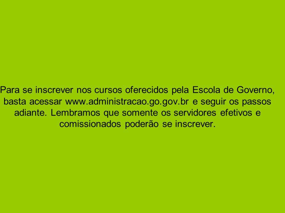 Para se inscrever nos cursos oferecidos pela Escola de Governo, basta acessar www.administracao.go.gov.br e seguir os passos adiante.