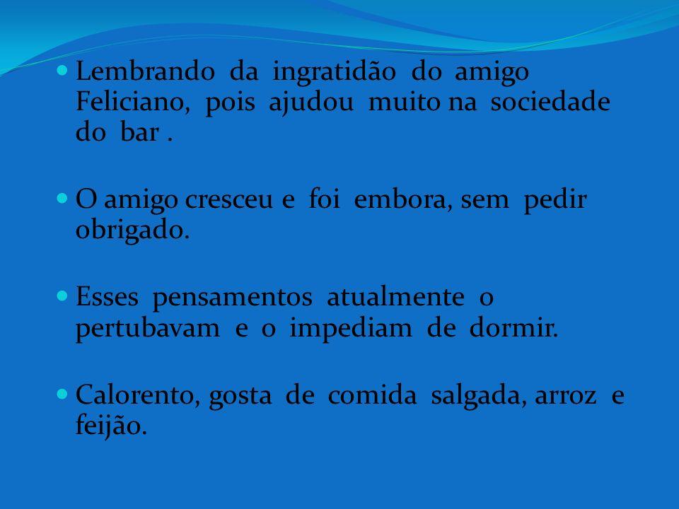 Lembrando da ingratidão do amigo Feliciano, pois ajudou muito na sociedade do bar .