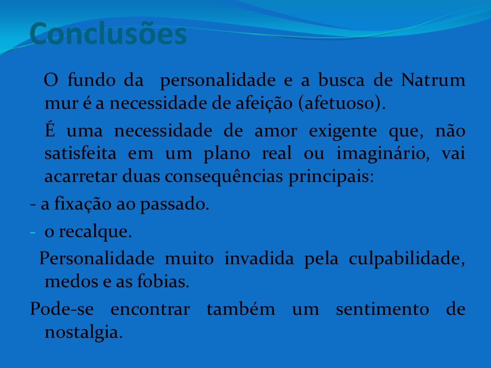 ConclusõesO fundo da personalidade e a busca de Natrum mur é a necessidade de afeição (afetuoso).