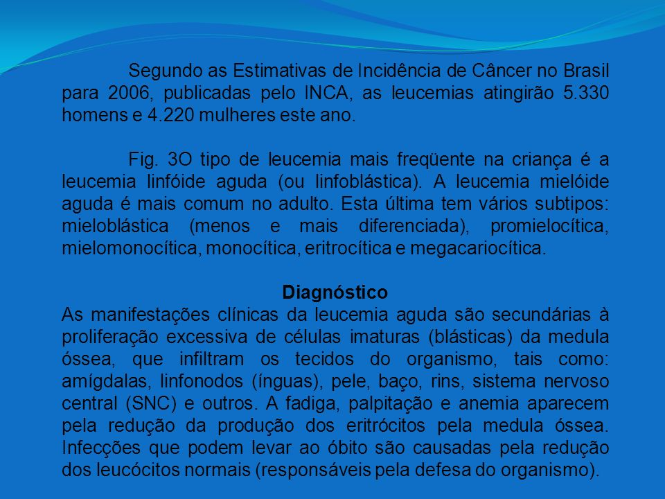 Segundo as Estimativas de Incidência de Câncer no Brasil para 2006, publicadas pelo INCA, as leucemias atingirão 5.330 homens e 4.220 mulheres este ano.