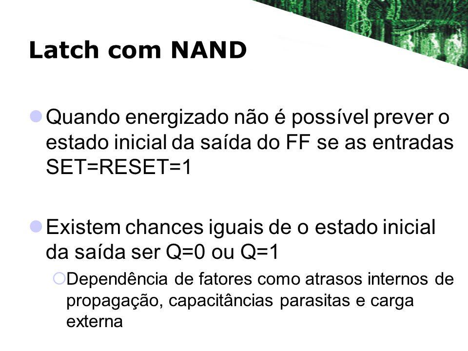 Latch com NAND Quando energizado não é possível prever o estado inicial da saída do FF se as entradas SET=RESET=1.