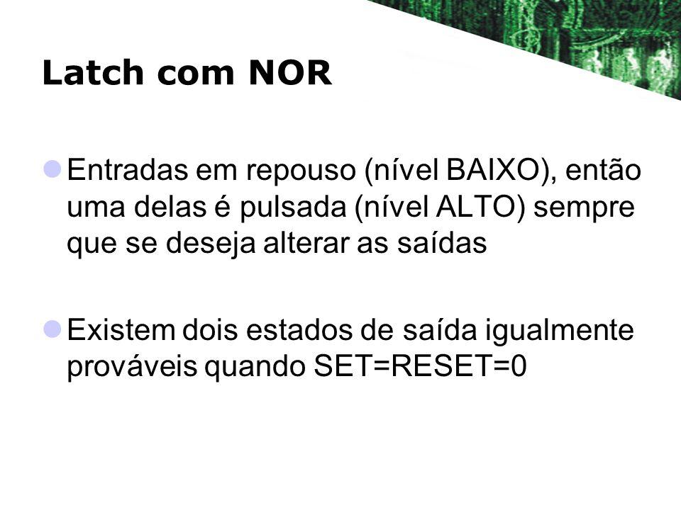 Latch com NOR Entradas em repouso (nível BAIXO), então uma delas é pulsada (nível ALTO) sempre que se deseja alterar as saídas.