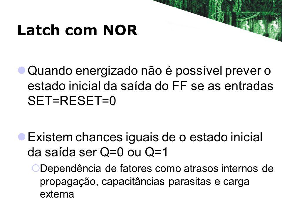 Latch com NOR Quando energizado não é possível prever o estado inicial da saída do FF se as entradas SET=RESET=0.