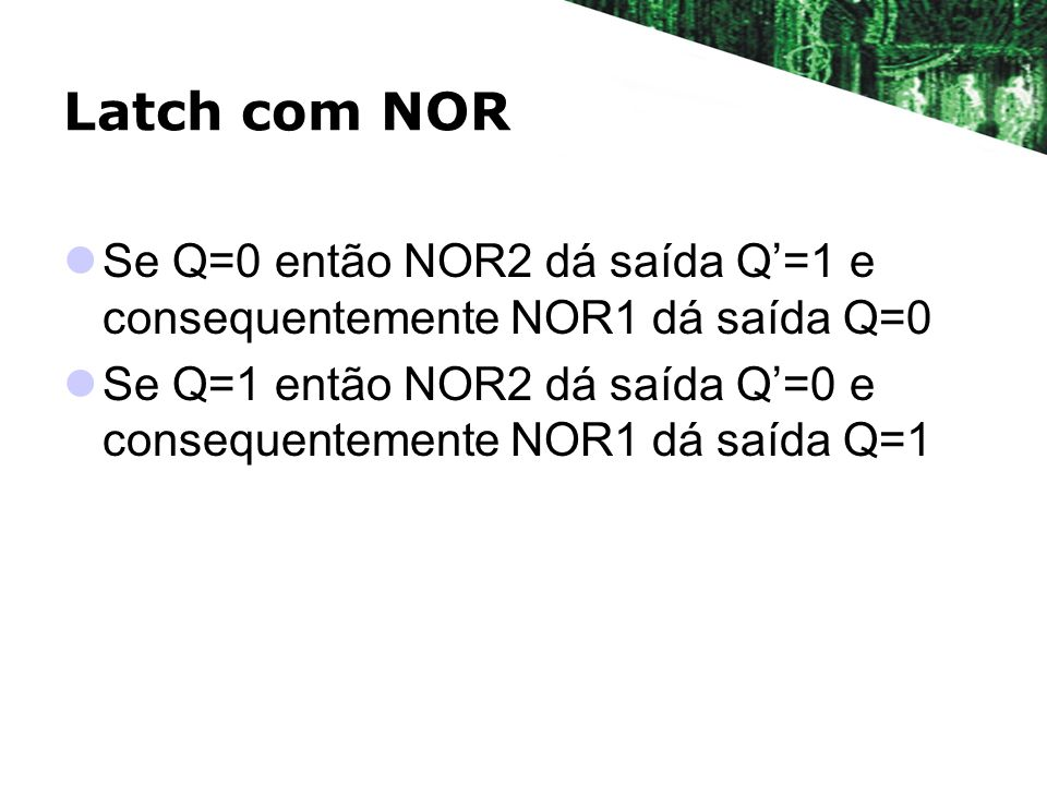 Latch com NORSe Q=0 então NOR2 dá saída Q'=1 e consequentemente NOR1 dá saída Q=0.