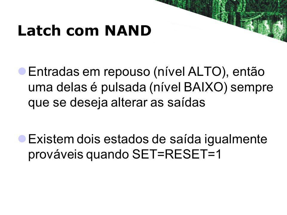 Latch com NAND Entradas em repouso (nível ALTO), então uma delas é pulsada (nível BAIXO) sempre que se deseja alterar as saídas.