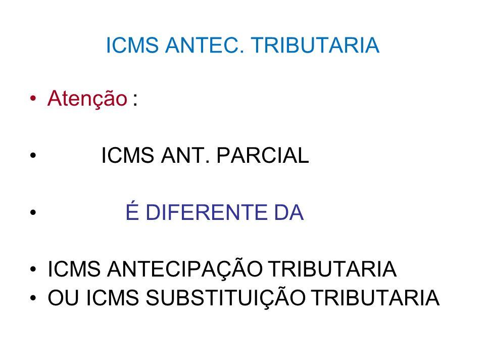 ICMS ANTEC. TRIBUTARIA Atenção : ICMS ANT. PARCIAL. É DIFERENTE DA. ICMS ANTECIPAÇÃO TRIBUTARIA.
