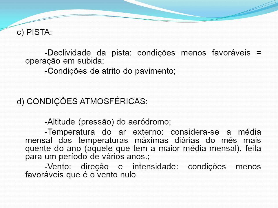 c) PISTA: -Declividade da pista: condições menos favoráveis = operação em subida; -Condições de atrito do pavimento; d) CONDIÇÕES ATMOSFÉRICAS: -Altitude (pressão) do aeródromo; -Temperatura do ar externo: considera-se a média mensal das temperaturas máximas diárias do mês mais quente do ano (aquele que tem a maior média mensal), feita para um período de vários anos.; -Vento: direção e intensidade: condições menos favoráveis que é o vento nulo