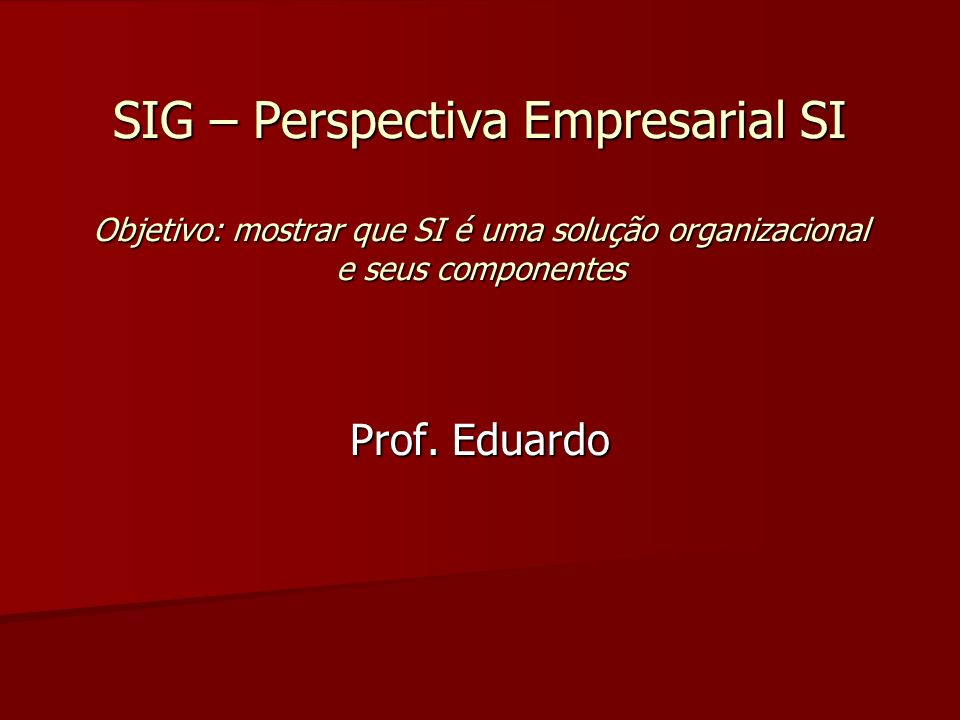 SIG – Perspectiva Empresarial SI Objetivo: mostrar que SI é uma solução organizacional e seus componentes