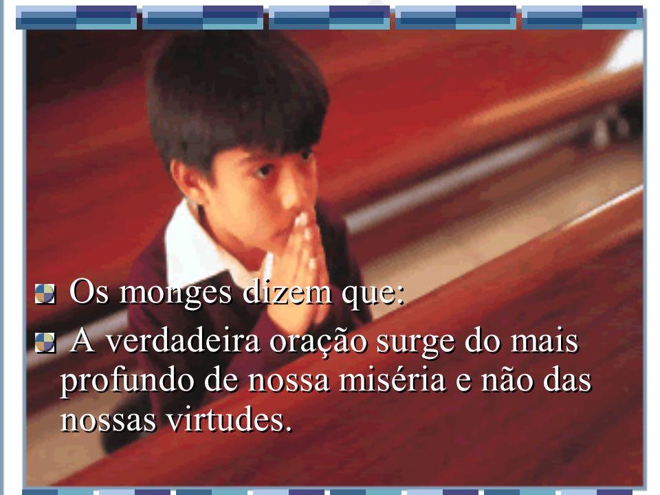 Os monges dizem que: A verdadeira oração surge do mais profundo de nossa miséria e não das nossas virtudes.