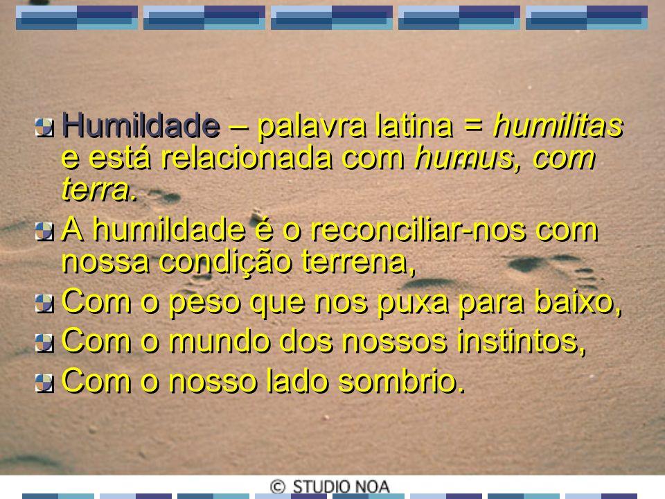 Humildade – palavra latina = humilitas e está relacionada com humus, com terra.