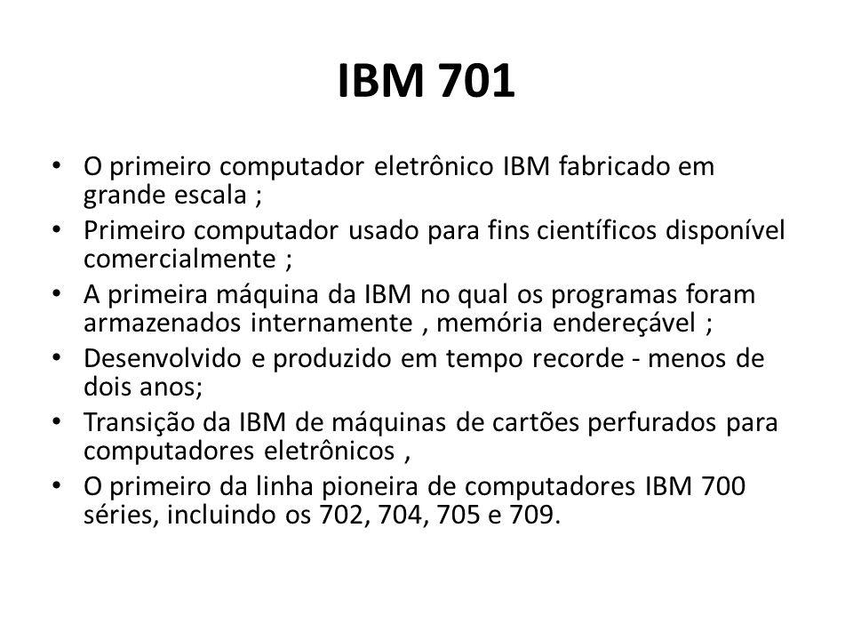 IBM 701 O primeiro computador eletrônico IBM fabricado em grande escala ;