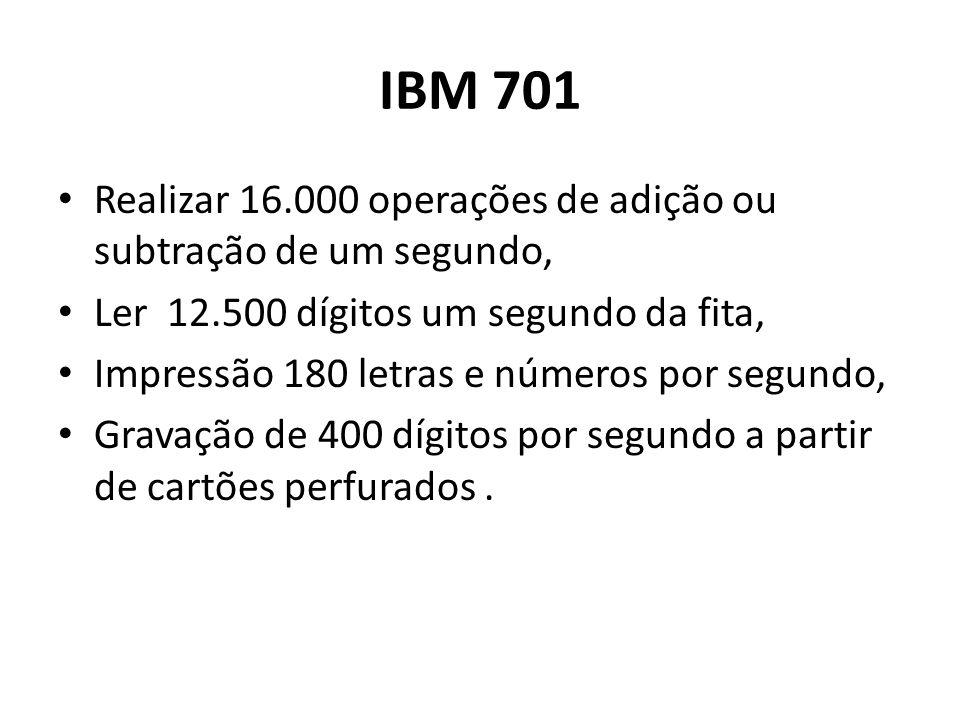 IBM 701 Realizar 16.000 operações de adição ou subtração de um segundo, Ler 12.500 dígitos um segundo da fita,