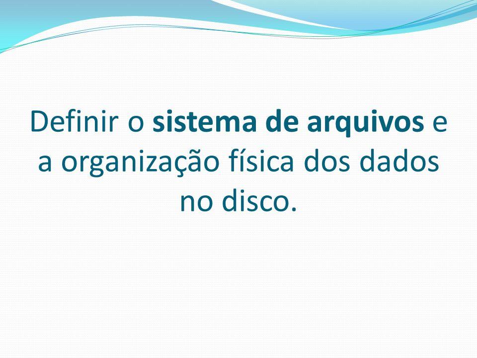 Definir o sistema de arquivos e a organização física dos dados no disco.