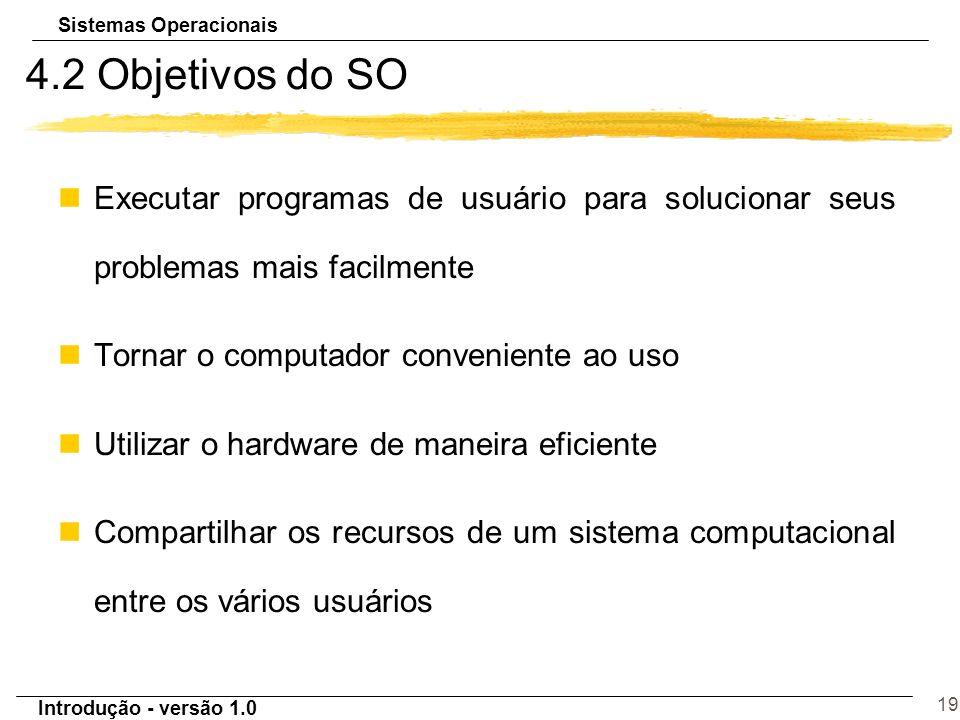 4.2 Objetivos do SO Executar programas de usuário para solucionar seus problemas mais facilmente. Tornar o computador conveniente ao uso.