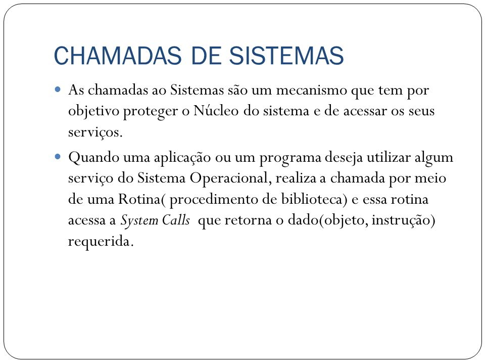 CHAMADAS DE SISTEMAS As chamadas ao Sistemas são um mecanismo que tem por objetivo proteger o Núcleo do sistema e de acessar os seus serviços.
