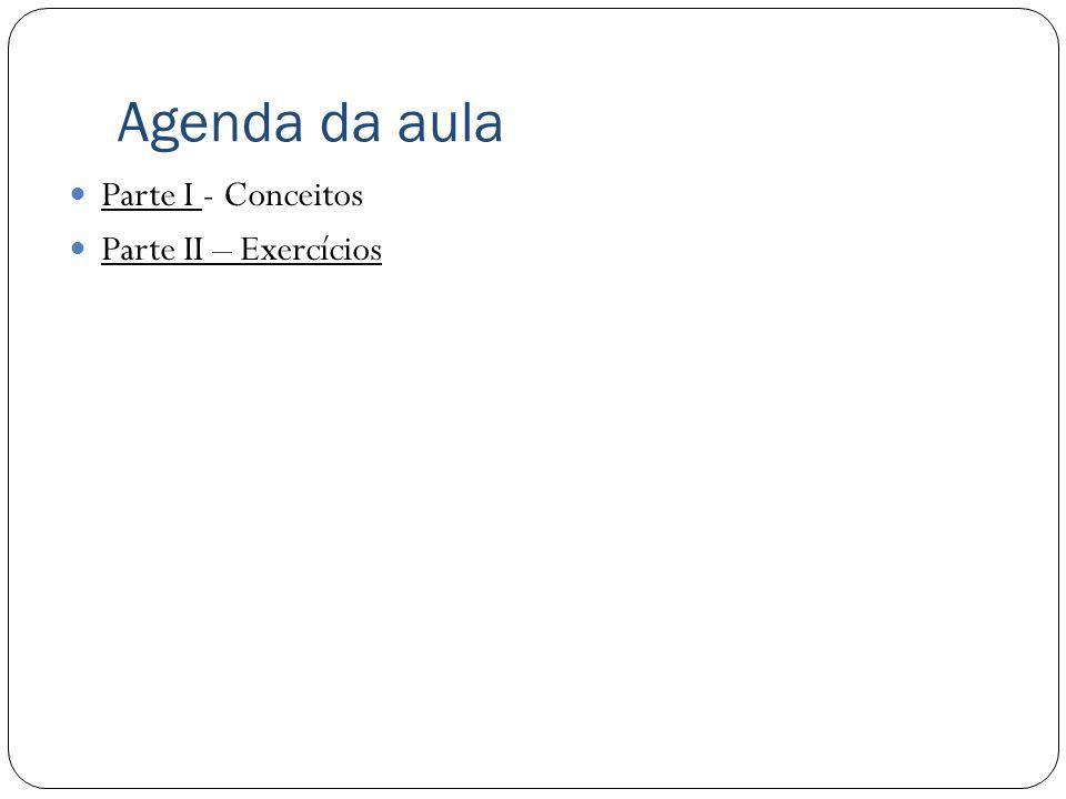 Agenda da aula Parte I - Conceitos Parte II – Exercícios