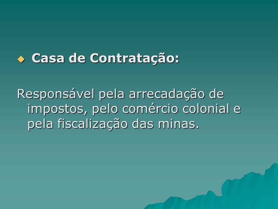 Casa de Contratação: Responsável pela arrecadação de impostos, pelo comércio colonial e pela fiscalização das minas.