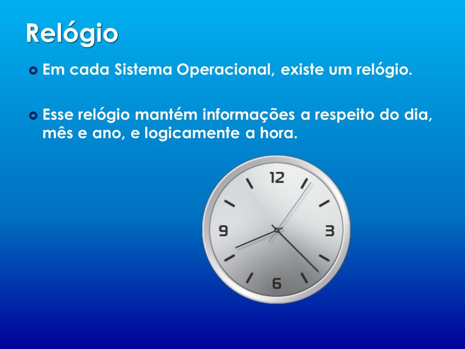 Relógio Em cada Sistema Operacional, existe um relógio.